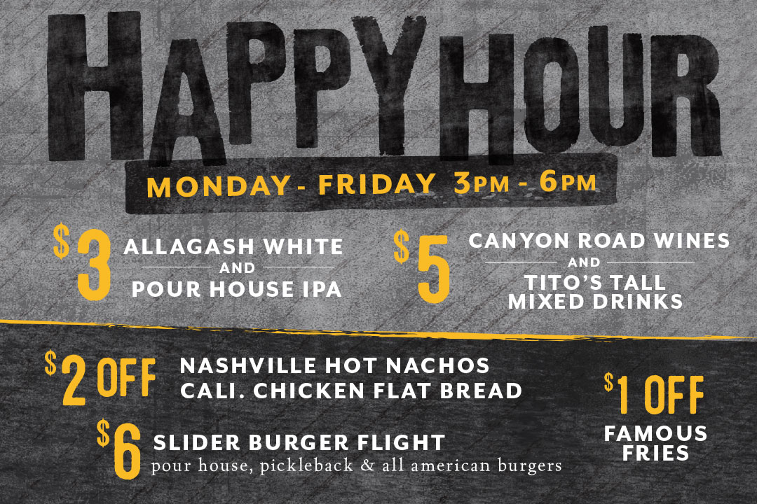 Happy Hour, Monday - Friday 3-6pm : $3 Allagash White + Pour House IPA / $5 Canyon Road Wines and Tito's Tall Mixed Drinks / $2 Off Nashville Hot Nachos and Cali. Chicken Flat Bread / $6 Slider Burger Flight / $1 Off Famous Fries