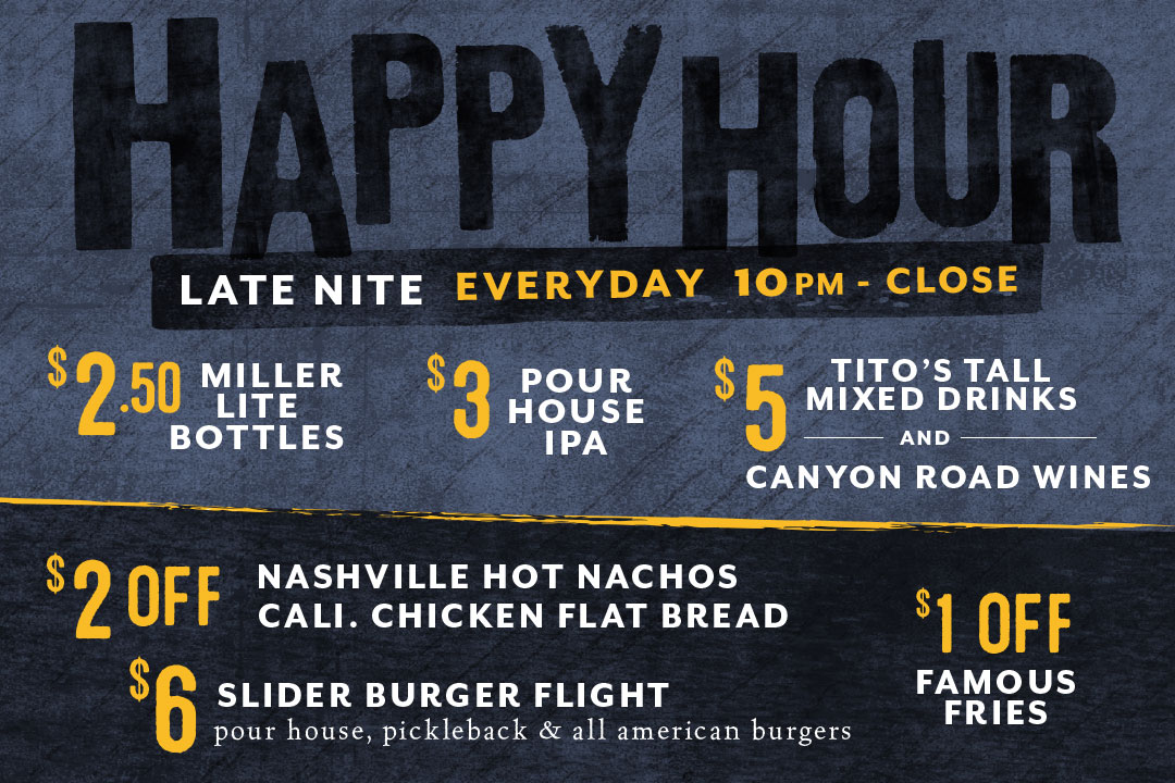 Late Nite Happy Hour, Everyday from 10pm - Close : $2.50 Miller Lite Bottles / $3 Pour House IPA / $5 Tito's Tall Mixed Drinks and Canyon Road Wines / $2 off Nashville Hot Nachos and Cali. Chicken Flatbread / $6 Slider Burger Flight / $1 Off Famous Fries