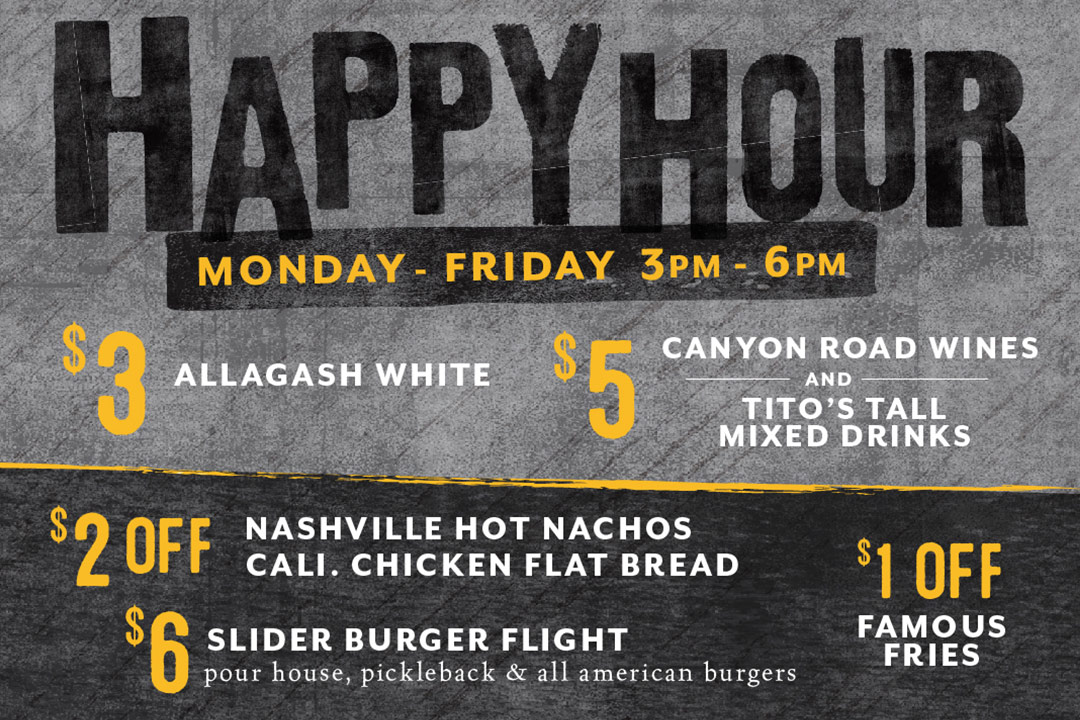 Happy Hour, Monday - Friday 3-6pm : $3 Allagash White / $5 Canyon Road Wines and Tito's Tall Mixed Drinks / $2 Off Nashville Hot Nachos and Cali. Chicken Flat Bread / $6 Slider Burger Flight / $1 Off Famous Fries
