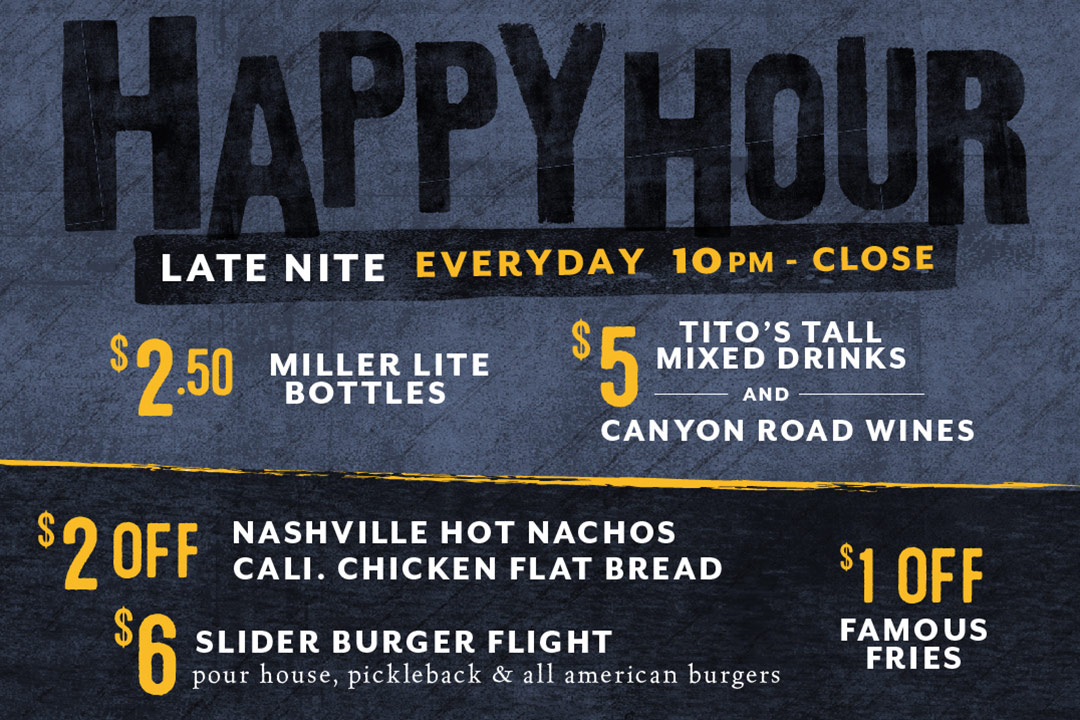 Late Nite Happy Hour, Everyday from 10pm - Close : $2.50 Miller Lite Bottles / $5 Tito's Tall Mixed Drinks and Canyon Road Wines / $2 off Nashville Hot Nachos and Cali. Chicken Flatbread / $6 Slider Burger Flight / $1 Off Famous Fries